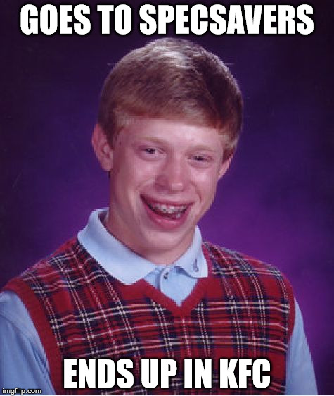 Don't look at tv ads | GOES TO SPECSAVERS ENDS UP IN KFC | image tagged in memes,bad luck brian | made w/ Imgflip meme maker