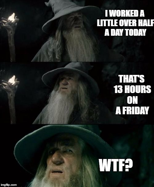 Confused Gandalf Meme | I WORKED A LITTLE OVER HALF A DAY TODAY THAT'S 13 HOURS ON A FRIDAY WTF? | image tagged in memes,confused gandalf | made w/ Imgflip meme maker