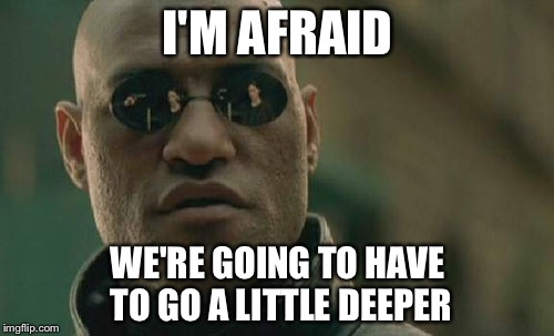 Matrix Morpheus Meme | I'M AFRAID WE'RE GOING TO HAVE TO GO A LITTLE DEEPER | image tagged in memes,matrix morpheus | made w/ Imgflip meme maker
