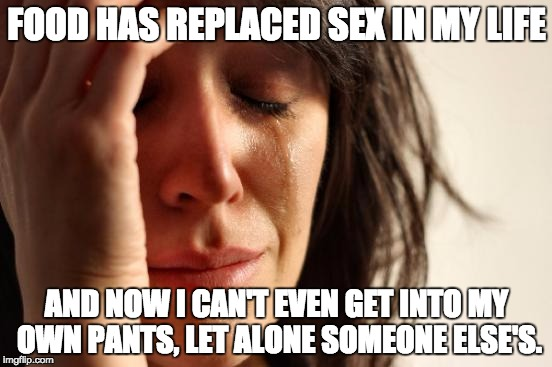 First World Problems Meme | FOOD HAS REPLACED SEX IN MY LIFE AND NOW I CAN'T EVEN GET INTO MY OWN PANTS, LET ALONE SOMEONE ELSE'S. | image tagged in memes,first world problems | made w/ Imgflip meme maker