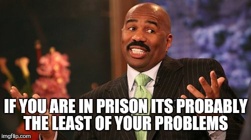 Steve Harvey Meme | IF YOU ARE IN PRISON ITS PROBABLY THE LEAST OF YOUR PROBLEMS | image tagged in memes,steve harvey | made w/ Imgflip meme maker