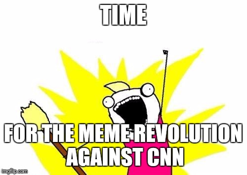 X All The Y Meme | TIME FOR THE MEME REVOLUTION AGAINST CNN | image tagged in memes,x all the y | made w/ Imgflip meme maker