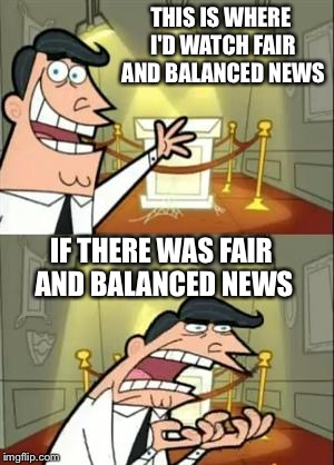 This Is Where I'd Put My Trophy If I Had One Meme | THIS IS WHERE I'D WATCH FAIR AND BALANCED NEWS IF THERE WAS FAIR AND BALANCED NEWS | image tagged in memes,this is where i'd put my trophy if i had one | made w/ Imgflip meme maker
