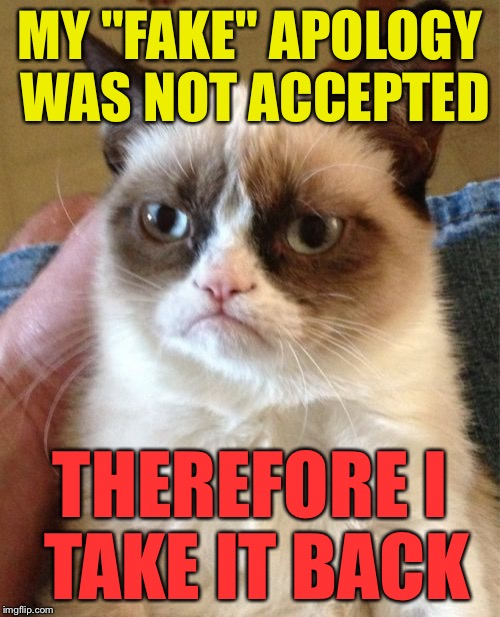 "Grumpy Cat Meme | MY ""FAKE"" APOLOGY WAS NOT ACCEPTED THEREFORE I TAKE IT BACK 
