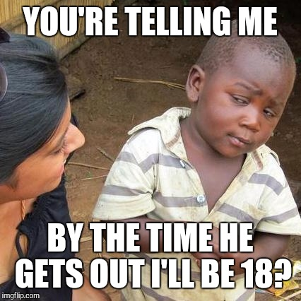Third World Skeptical Kid Meme | YOU'RE TELLING ME BY THE TIME HE GETS OUT I'LL BE 18? | image tagged in memes,third world skeptical kid | made w/ Imgflip meme maker