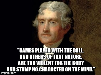 """GAMES PLAYED WITH THE BALL, AND OTHERS OF THAT NATURE, ARE TOO VIOLENT FOR THE BODY AND STAMP NO CHARACTER ON THE MIND."" 