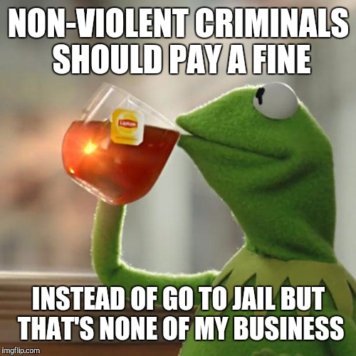But Thats None Of My Business Meme | NON-VIOLENT CRIMINALS SHOULD PAY A FINE INSTEAD OF GO TO JAIL BUT THAT'S NONE OF MY BUSINESS | image tagged in memes,but thats none of my business,kermit the frog | made w/ Imgflip meme maker