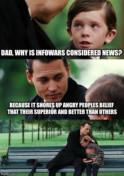 Finding Neverland Meme | DAD, WHY IS INFOWARS CONSIDERED NEWS? BECAUSE IT SHORES UP ANGRY PEOPLES BELIEF THAT THEIR SUPERIOR AND BETTER THAN OTHERS | image tagged in memes,finding neverland | made w/ Imgflip meme maker