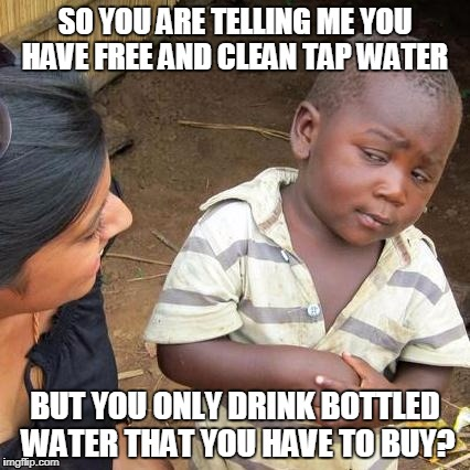 people these days | SO YOU ARE TELLING ME YOU HAVE FREE AND CLEAN TAP WATER BUT YOU ONLY DRINK BOTTLED WATER THAT YOU HAVE TO BUY? | image tagged in memes,third world skeptical kid,water,stupid | made w/ Imgflip meme maker