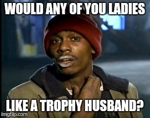 Y'all Got Any More Of That Meme | WOULD ANY OF YOU LADIES LIKE A TROPHY HUSBAND? | image tagged in memes,yall got any more of | made w/ Imgflip meme maker