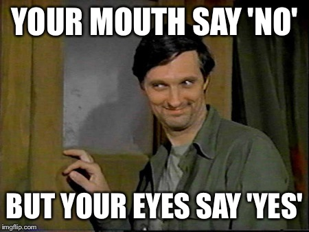 YOUR MOUTH SAY 'NO' BUT YOUR EYES SAY 'YES' | made w/ Imgflip meme maker