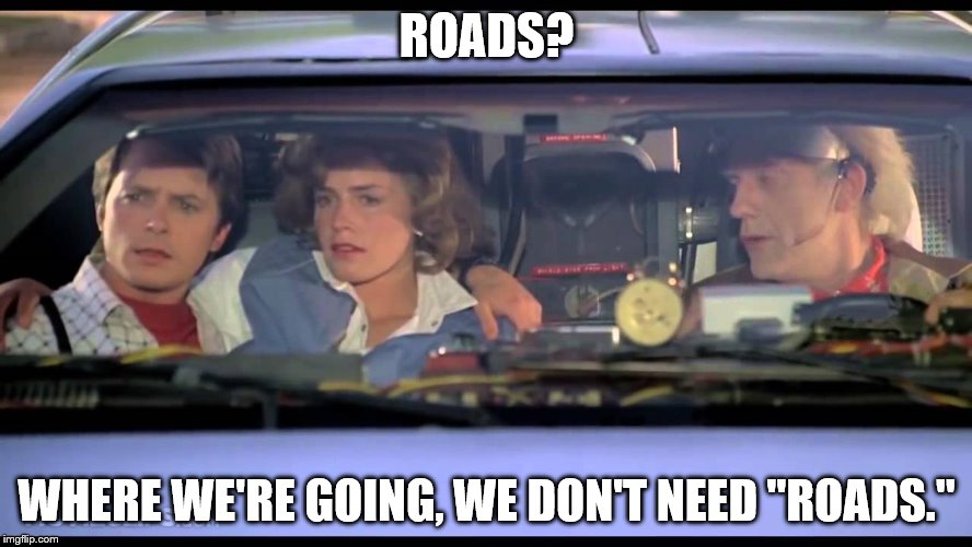 "ROADS? WHERE WE'RE GOING, WE DON'T NEED ""ROADS."" 