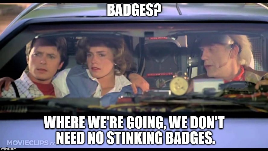 BADGES? WHERE WE'RE GOING, WE DON'T NEED NO STINKING BADGES. | image tagged in back to the future | made w/ Imgflip meme maker