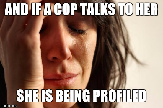First World Problems Meme | AND IF A COP TALKS TO HER SHE IS BEING PROFILED | image tagged in memes,first world problems | made w/ Imgflip meme maker