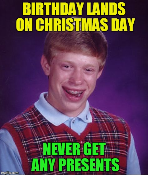 Bad Luck Brian Meme | BIRTHDAY LANDS ON CHRISTMAS DAY NEVER GET ANY PRESENTS | image tagged in memes,bad luck brian | made w/ Imgflip meme maker