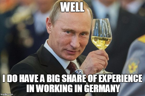 Vladimir Putin Cheers | WELL I DO HAVE A BIG SHARE OF EXPERIENCE IN WORKING IN GERMANY | image tagged in vladimir putin cheers | made w/ Imgflip meme maker