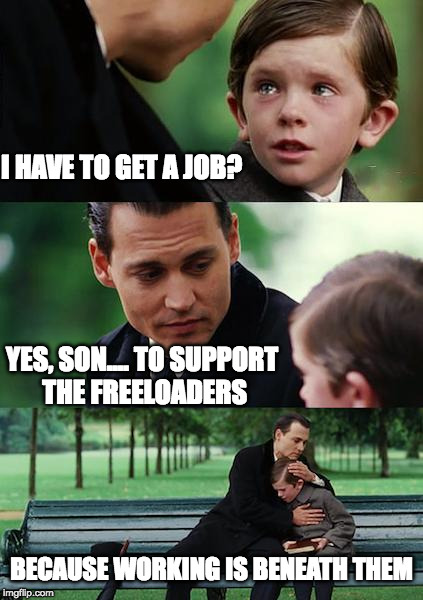 Work to support the freeloaders |  I HAVE TO GET A JOB? YES, SON.... TO SUPPORT THE FREELOADERS; BECAUSE WORKING IS BENEATH THEM | image tagged in memes,finding neverland,free stuff,welfare | made w/ Imgflip meme maker