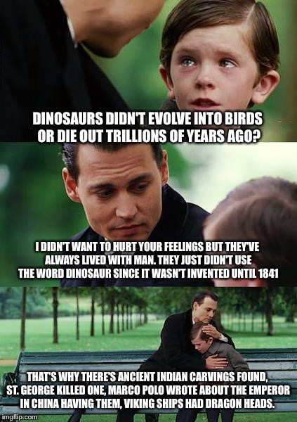 Finding Neverland Meme | DINOSAURS DIDN'T EVOLVE INTO BIRDS OR DIE OUT TRILLIONS OF YEARS AGO? I DIDN'T WANT TO HURT YOUR FEELINGS BUT THEY'VE ALWAYS LIVED WITH MAN. | image tagged in memes,finding neverland | made w/ Imgflip meme maker