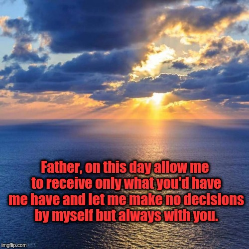 Morning Prayer | Father, on this day allow me to receive only what you'd have me have and let me make no decisions by myself but always with you. | image tagged in morning prayer,god,jesus,acim,prayer,decisions | made w/ Imgflip meme maker