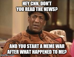 Bill Cosby Confused | HEY CNN. DON'T YOU READ THE NEWS? AND YOU START A MEME WAR AFTER WHAT HAPPENED TO ME? | image tagged in bill cosby confused | made w/ Imgflip meme maker