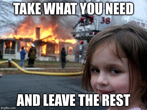 Disaster Girl Meme | TAKE WHAT YOU NEED AND LEAVE THE REST | image tagged in memes,disaster girl | made w/ Imgflip meme maker