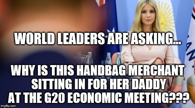 ivanka g20 meeting | WORLD LEADERS ARE ASKING... WHY IS THIS HANDBAG MERCHANT SITTING IN FOR HER DADDY AT THE G20 ECONOMIC MEETING??? | image tagged in ivanka g20 meeting | made w/ Imgflip meme maker
