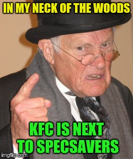 Back In My Day Meme | IN MY NECK OF THE WOODS KFC IS NEXT TO SPECSAVERS | image tagged in memes,back in my day | made w/ Imgflip meme maker