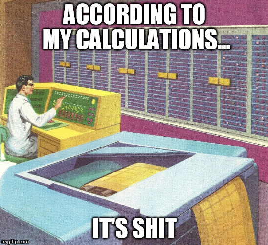 ACCORDING TO MY CALCULATIONS... IT'S SHIT | image tagged in calculations | made w/ Imgflip meme maker