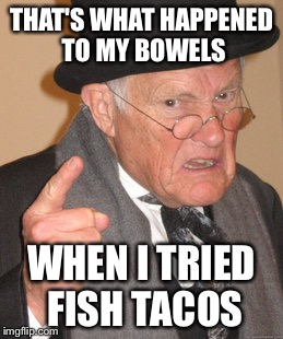 Back In My Day Meme | THAT'S WHAT HAPPENED TO MY BOWELS WHEN I TRIED FISH TACOS | image tagged in memes,back in my day | made w/ Imgflip meme maker