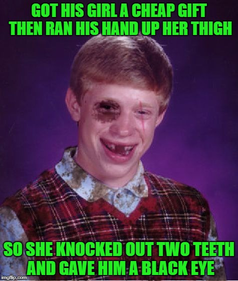 Gotta watch those cheap gifts Brian!!! | GOT HIS GIRL A CHEAP GIFT THEN RAN HIS HAND UP HER THIGH SO SHE KNOCKED OUT TWO TEETH AND GAVE HIM A BLACK EYE | image tagged in beat-up bad luck brian,memes,bad luck brian,funny,cheap gifts | made w/ Imgflip meme maker