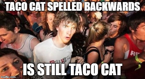 Sudden Clarity Clarence Meme | TACO CAT SPELLED BACKWARDS IS STILL TACO CAT | image tagged in memes,sudden clarity clarence | made w/ Imgflip meme maker