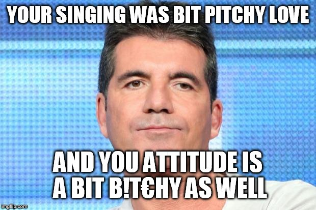 Some days I'm more critical than Simon | YOUR SINGING WAS BIT PITCHY LOVE AND YOU ATTITUDE IS A BIT B!T€HY AS WELL | image tagged in simon cowell unimpressed | made w/ Imgflip meme maker