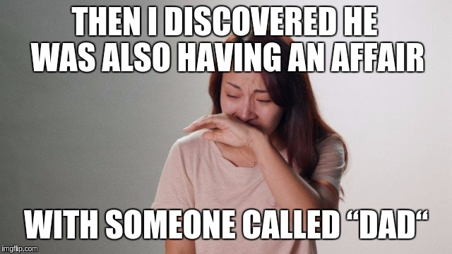 "Crying | THEN I DISCOVERED HE WAS ALSO HAVING AN AFFAIR WITH SOMEONE CALLED ""DAD"" 