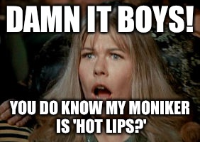 DAMN IT BOYS! YOU DO KNOW MY MONIKER IS 'HOT LIPS?' | made w/ Imgflip meme maker