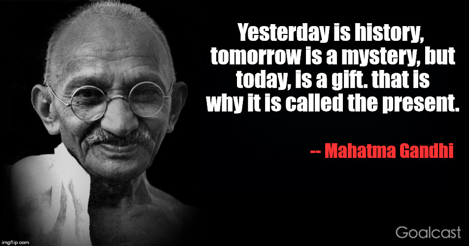Truly, an inspirational man... | Yesterday is history, tomorrow is a mystery, but today, is a gift. that is why it is called the present. -- Mahatma Gandhi | image tagged in memes,mahatma gandhi,inspirational quotes,kung fu panda | made w/ Imgflip meme maker