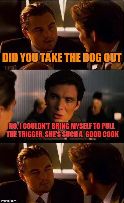 Inception Meme | DID YOU TAKE THE DOG OUT NO, I COULDN'T BRING MYSELF TO PULL THE TRIGGER, SHE'S SUCH A  GOOD COOK | image tagged in memes,inception | made w/ Imgflip meme maker