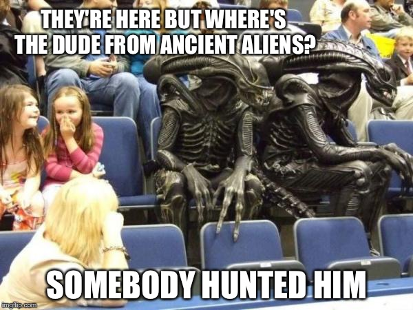 Illegal aliens | THEY'RE HERE BUT WHERE'S THE DUDE FROM ANCIENT ALIENS? SOMEBODY HUNTED HIM | image tagged in illegal aliens | made w/ Imgflip meme maker