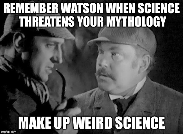 Holmes and Watson | REMEMBER WATSON WHEN SCIENCE THREATENS YOUR MYTHOLOGY MAKE UP WEIRD SCIENCE | image tagged in holmes and watson | made w/ Imgflip meme maker