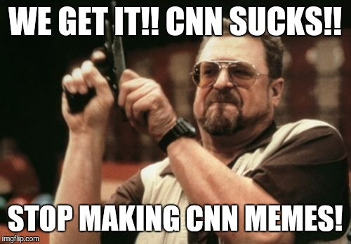 Am I The Only One Around Here Meme | WE GET IT!! CNN SUCKS!! STOP MAKING CNN MEMES! | image tagged in memes,am i the only one around here | made w/ Imgflip meme maker