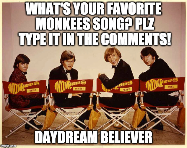 The Monkees | WHAT'S YOUR FAVORITE MONKEES SONG? PLZ TYPE IT IN THE COMMENTS! DAYDREAM BELIEVER | image tagged in the monkees | made w/ Imgflip meme maker
