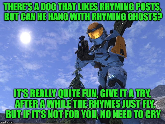 Rhyming with Raydog, one of the best parts of imgflip | THERE'S A DOG THAT LIKES RHYMING POSTS, BUT CAN HE HANG WITH RHYMING GHOSTS? IT'S REALLY QUITE FUN, GIVE IT A TRY,   AFTER A WHILE THE RHYME | image tagged in demonic penguin halo 3,rhymin' and stealin',you can do it,lay it on me,what are cheetos coated with,spicy chicken tuna | made w/ Imgflip meme maker