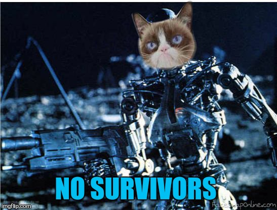 grump cat terminator | NO SURVIVORS | image tagged in grump cat terminator | made w/ Imgflip meme maker