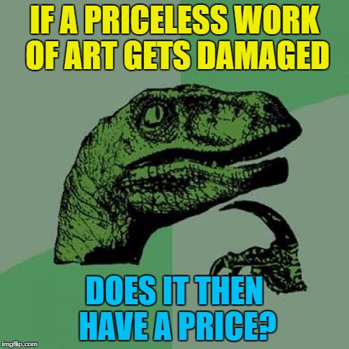 Don't put any money on it :) | IF A PRICELESS WORK OF ART GETS DAMAGED DOES IT THEN HAVE A PRICE? | image tagged in memes,philosoraptor,art,priceless | made w/ Imgflip meme maker