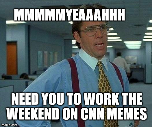 That Would Be Great Meme | NEED YOU TO WORK THE WEEKEND ON CNN MEMES MMMMMYEAAAHHH | image tagged in memes,that would be great | made w/ Imgflip meme maker