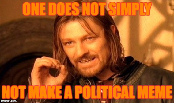 One Does Not Simply Meme | ONE DOES NOT SIMPLY NOT MAKE A POLITICAL MEME | image tagged in memes,one does not simply | made w/ Imgflip meme maker