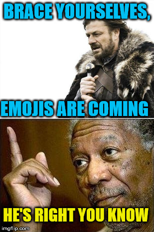 BRACE YOURSELVES, EMOJIS ARE COMING HE'S RIGHT YOU KNOW | made w/ Imgflip meme maker