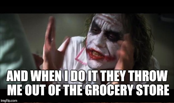 AND WHEN I DO IT THEY THROW ME OUT OF THE GROCERY STORE | made w/ Imgflip meme maker