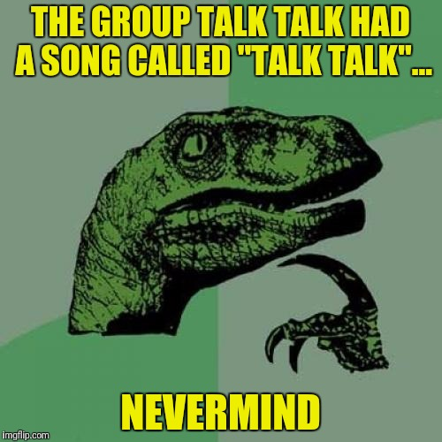 "Philosoraptor Meme | THE GROUP TALK TALK HAD A SONG CALLED ""TALK TALK""... NEVERMIND 