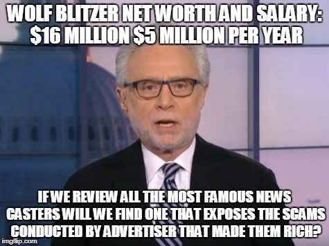 Wolf Blitzer | WOLF BLITZER NET WORTH AND SALARY: $16 MILLION $5 MILLION PER YEAR IF WE REVIEW ALL THE MOST FAMOUS NEWS CASTERS WILL WE FIND ONE THAT EXPOS | image tagged in wolf blitzer | made w/ Imgflip meme maker