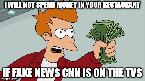 #Boycott CNN | I WILL NOT SPEND MONEY IN YOUR RESTAURANT IF FAKE NEWS CNN IS ON THE TVS | image tagged in memes,shut up and take my money fry,boycott cnn,cnnblackmail,cnn fake news,maga | made w/ Imgflip meme maker